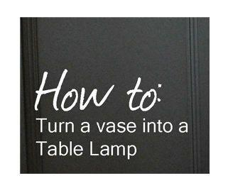 How to: Turn a Vase into a Table Lamp