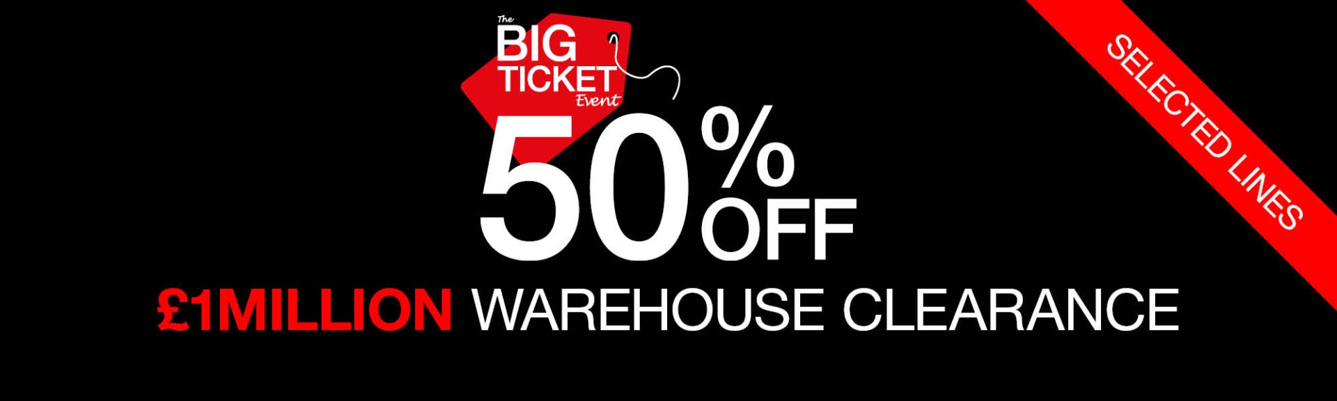Big Ticket 50% off Selected Items. £1million warehouse clearance